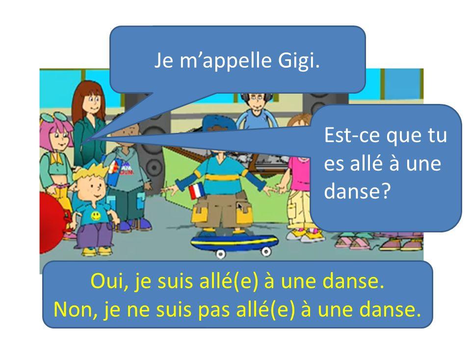 Je mappelle Gigi. Est-ce que tu es allé à une danse? Oui, je suis allé(e) à une danse. Non, je ne suis pas allé(e) à une danse.