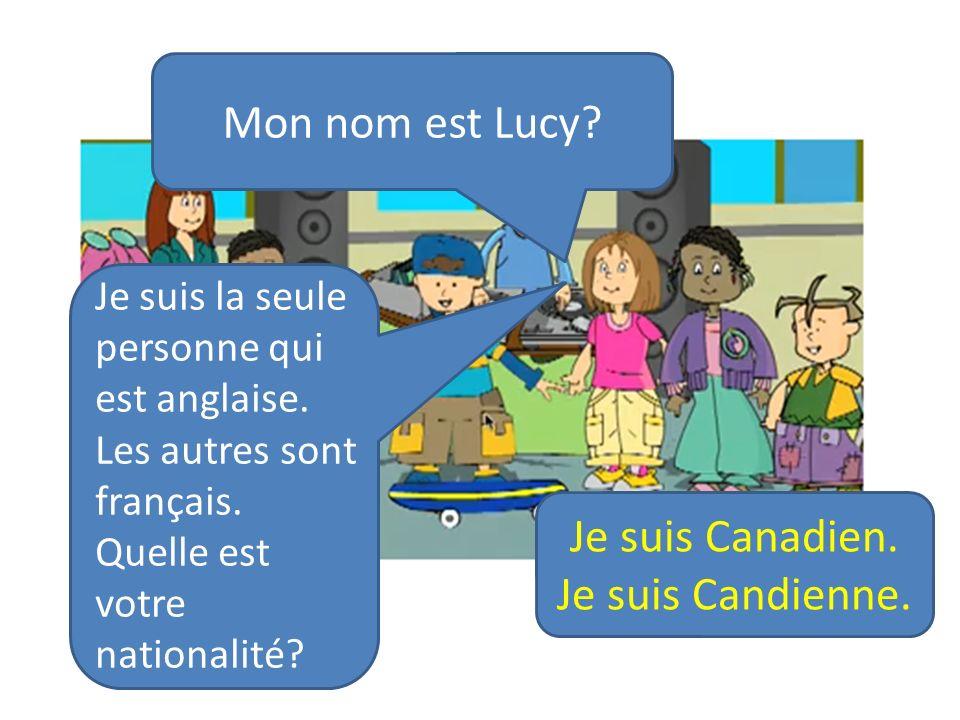 Mon nom est Lucy? Je suis la seule personne qui est anglaise. Les autres sont français. Quelle est votre nationalité? Je suis Canadien. Je suis Candie