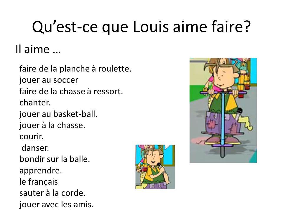 Quest-ce que Louis aime faire? Il aime … faire de la planche à roulette. jouer au soccer faire de la chasse à ressort. chanter. jouer au basket-ball.