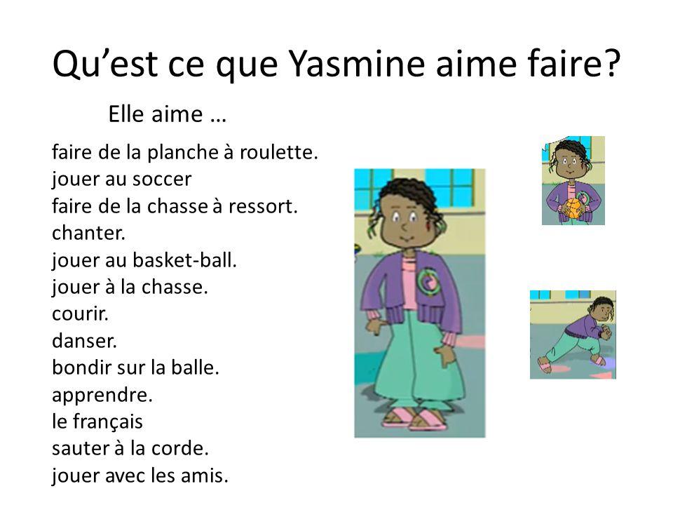 Quest ce que Yasmine aime faire? faire de la planche à roulette. jouer au soccer faire de la chasse à ressort. chanter. jouer au basket-ball. jouer à