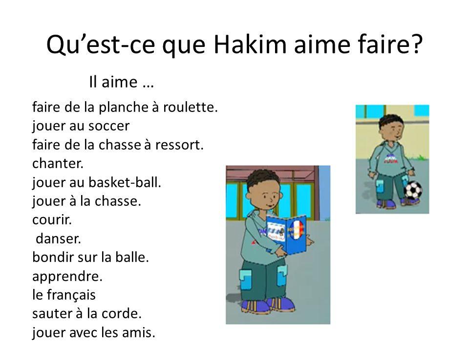 Quest-ce que Hakim aime faire? faire de la planche à roulette. jouer au soccer faire de la chasse à ressort. chanter. jouer au basket-ball. jouer à la
