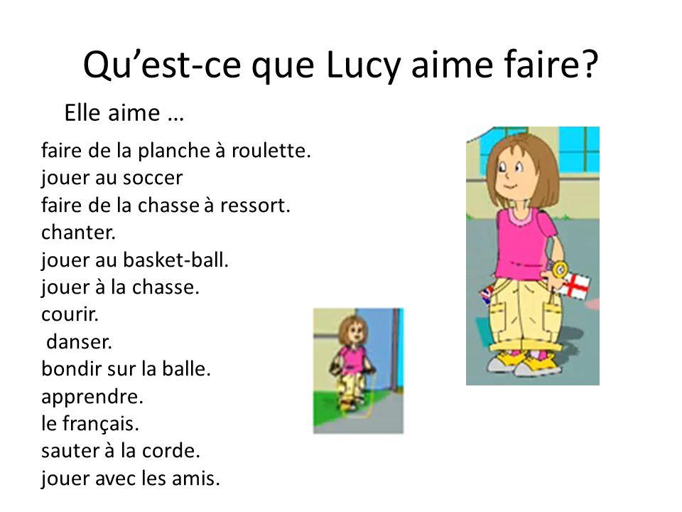 Quest-ce que Lucy aime faire? faire de la planche à roulette. jouer au soccer faire de la chasse à ressort. chanter. jouer au basket-ball. jouer à la