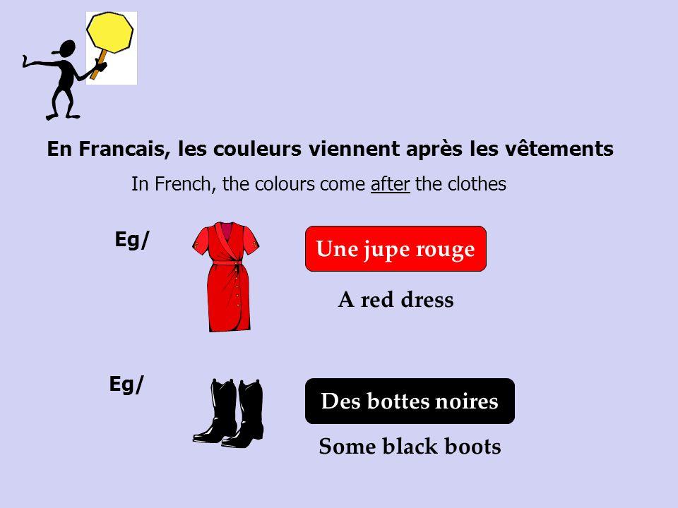 En Francais, les couleurs viennent après les vêtements In French, the colours come after the clothes Eg/ Une jupe rouge A red dress Eg/ Some black boo