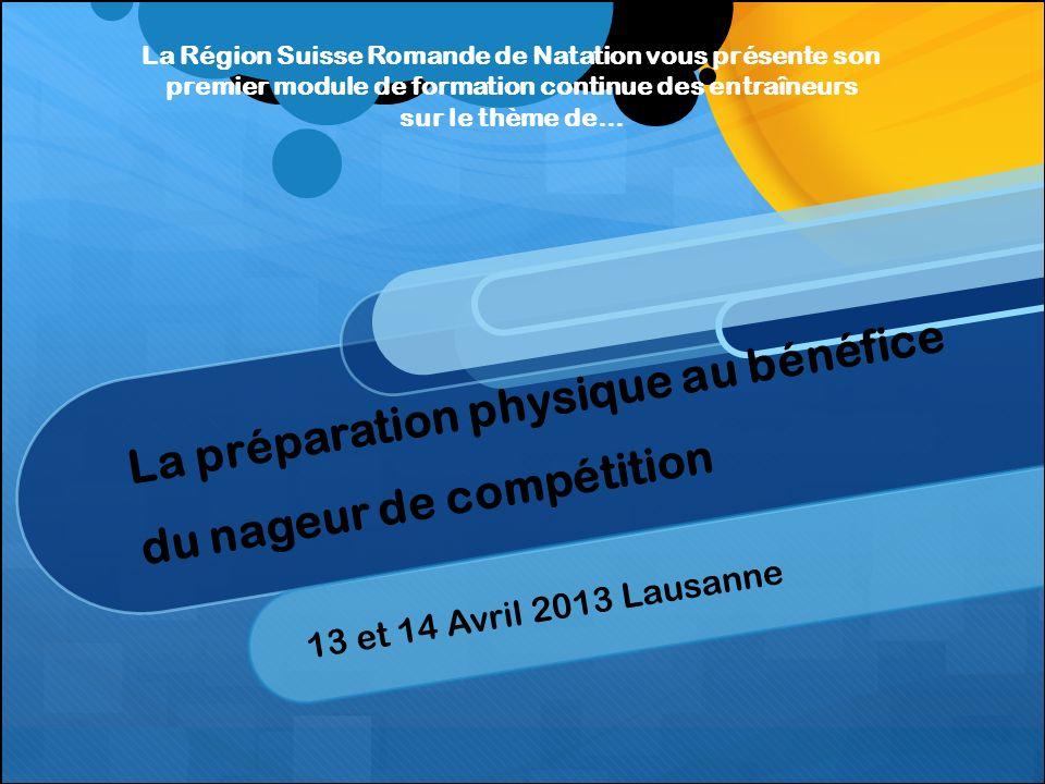 La préparation physique au bénéfice du nageur de compétition 13 et 14 Avril 2013 Lausanne La Région Suisse Romande de Natation vous présente son premier module de formation continue des entraîneurs sur le thème de…
