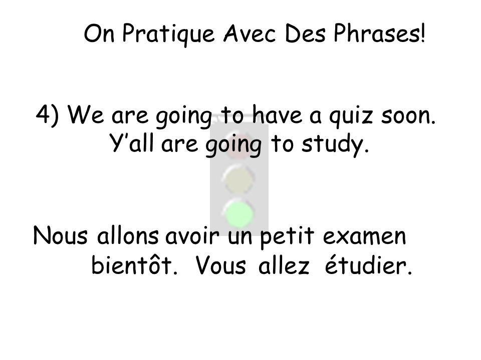 On Pratique Avec Des Phrases! 4) We are going to have a quiz soon. Yall are going to study. Nous allez allons Vous un petit examen bientôt. avoir étud
