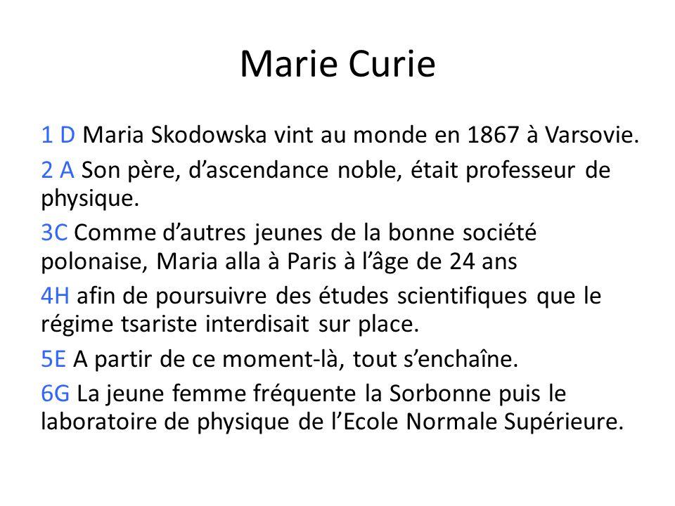 Marie Curie 1 D Maria Skodowska vint au monde en 1867 à Varsovie. 2 A Son père, dascendance noble, était professeur de physique. 3C Comme dautres jeun