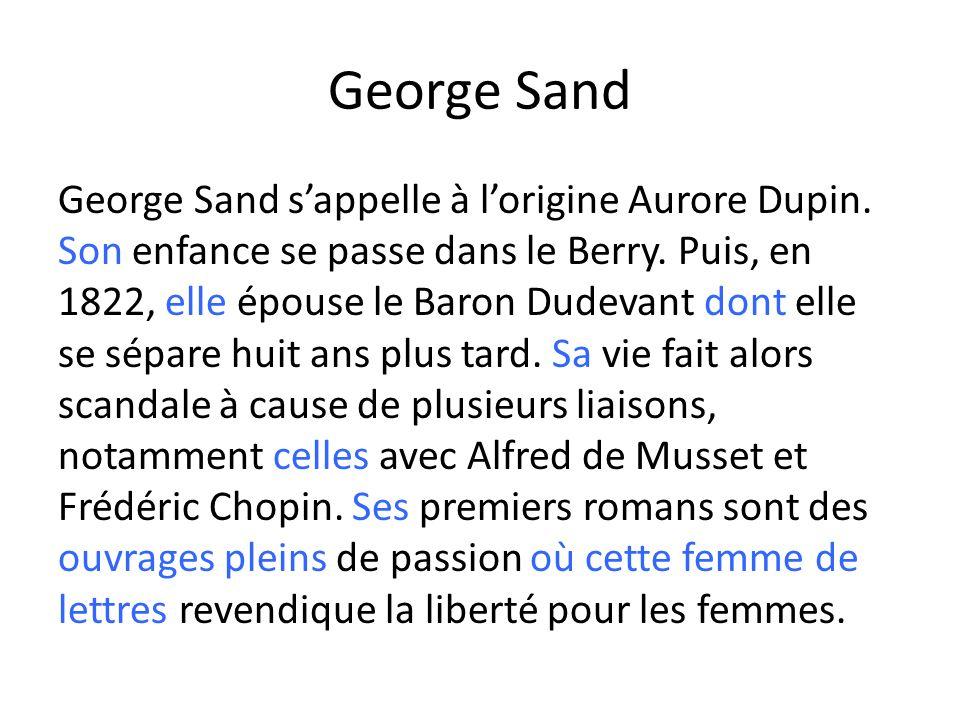 George Sand George Sand sappelle à lorigine Aurore Dupin. Son enfance se passe dans le Berry. Puis, en 1822, elle épouse le Baron Dudevant dont elle s