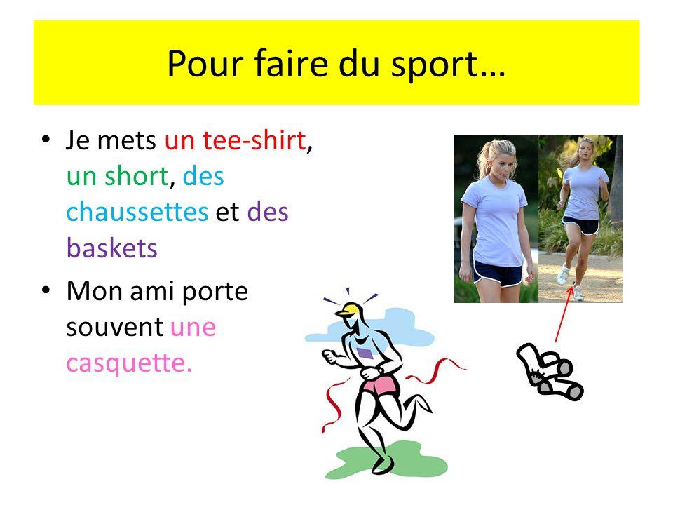 Pour faire du sport… Je mets un tee-shirt, un short, des chaussettes et des baskets Mon ami porte souvent une casquette.