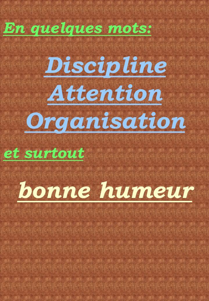 En quelques mots: Discipline Attention Organisation et surtout bonne humeur