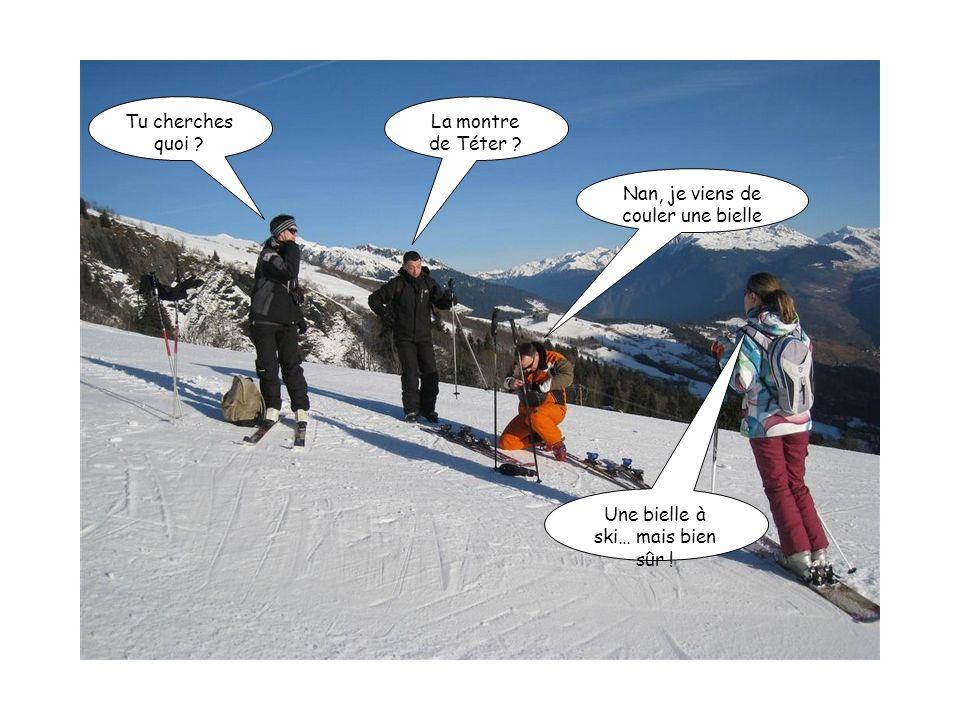 Tu cherches quoi ? La montre de Téter ? Nan, je viens de couler une bielle Une bielle à ski… mais bien sûr !