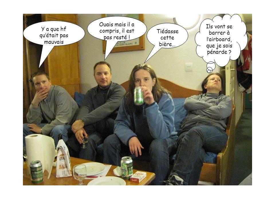 Y a que hf quétait pas mauvais Ouais mais il a compris, il est pas resté ! Tiédasse cette bière… Ils vont se barrer à lairboard, que je sois pénarde ?