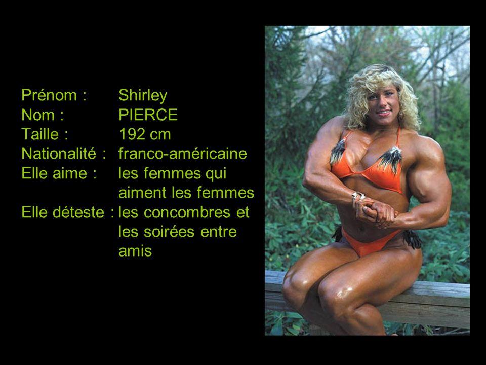 Prénom :Shirley Nom :PIERCE Taille :192 cm Nationalité :franco-américaine Elle aime :les femmes qui aiment les femmes Elle déteste :les concombres et
