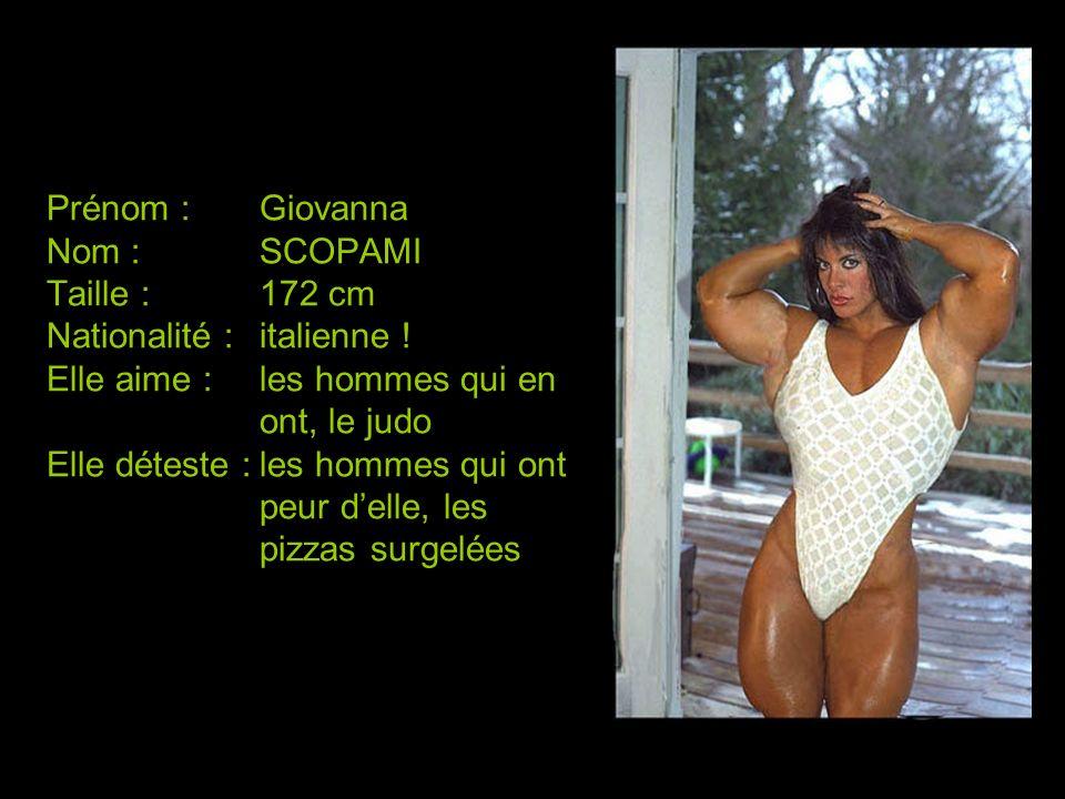 Prénom :Giovanna Nom :SCOPAMI Taille :172 cm Nationalité :italienne ! Elle aime :les hommes qui en ont, le judo Elle déteste :les hommes qui ont peur