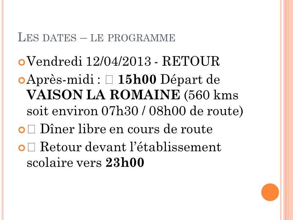 L ES DATES – LE PROGRAMME Vendredi 12/04/2013 - RETOUR Après-midi : Ÿ 15h00 Départ de VAISON LA ROMAINE (560 kms soit environ 07h30 / 08h00 de route)
