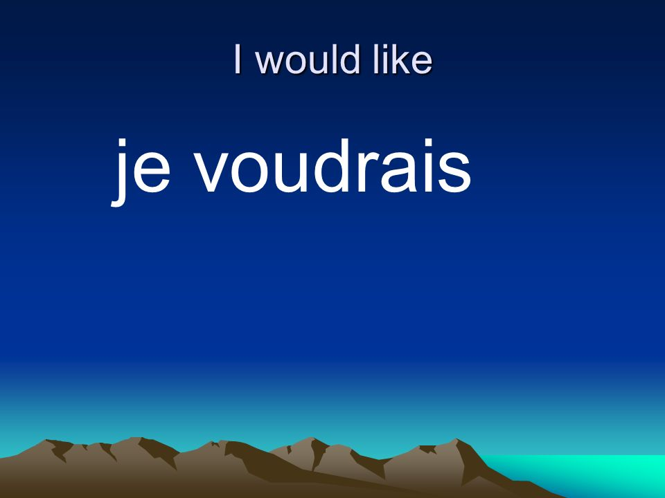 I would like je voudrais