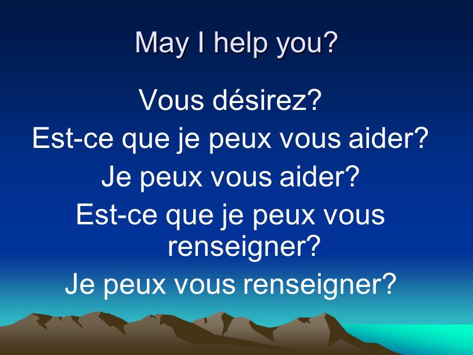 May I help you. Vous désirez. Est-ce que je peux vous aider.