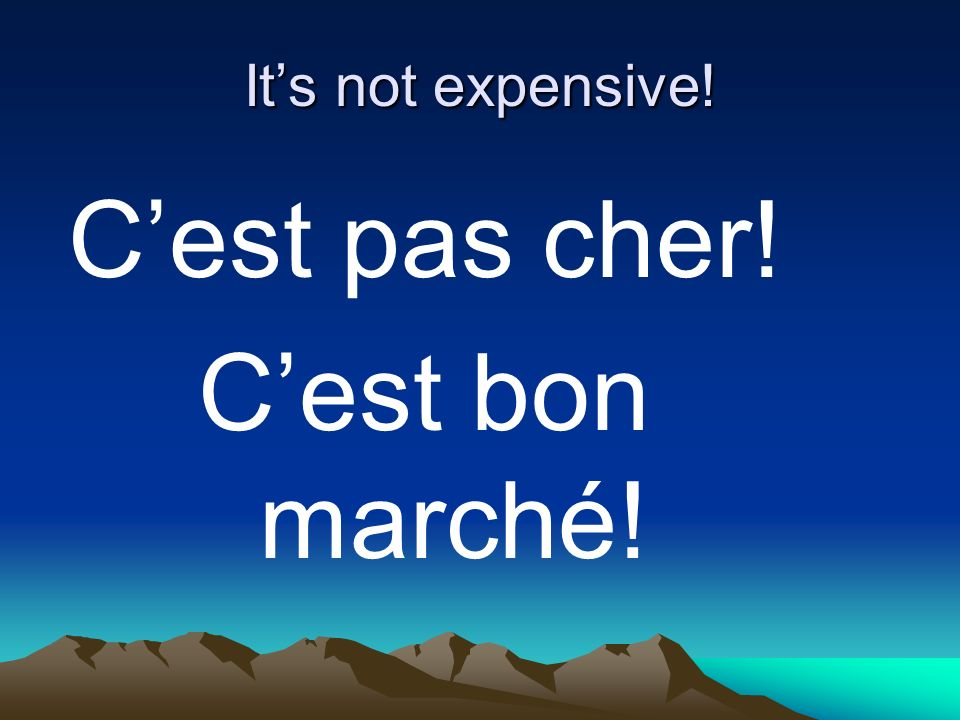Its not expensive! Cest pas cher! Cest bon marché!