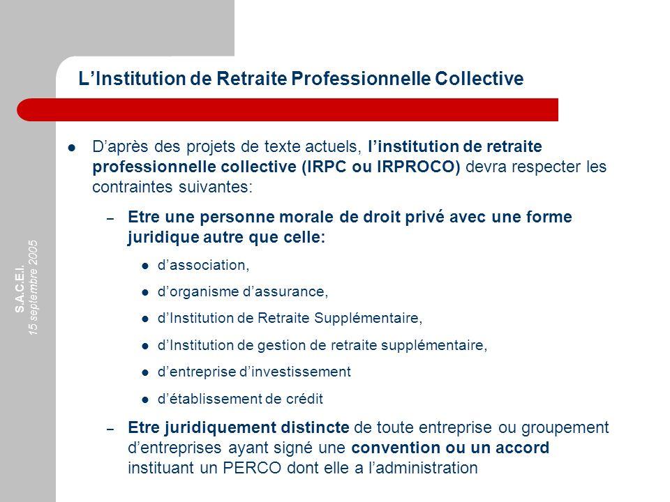 S.A.C.E.I. 15 septembre 2005 Daprès des projets de texte actuels, linstitution de retraite professionnelle collective (IRPC ou IRPROCO) devra respecte