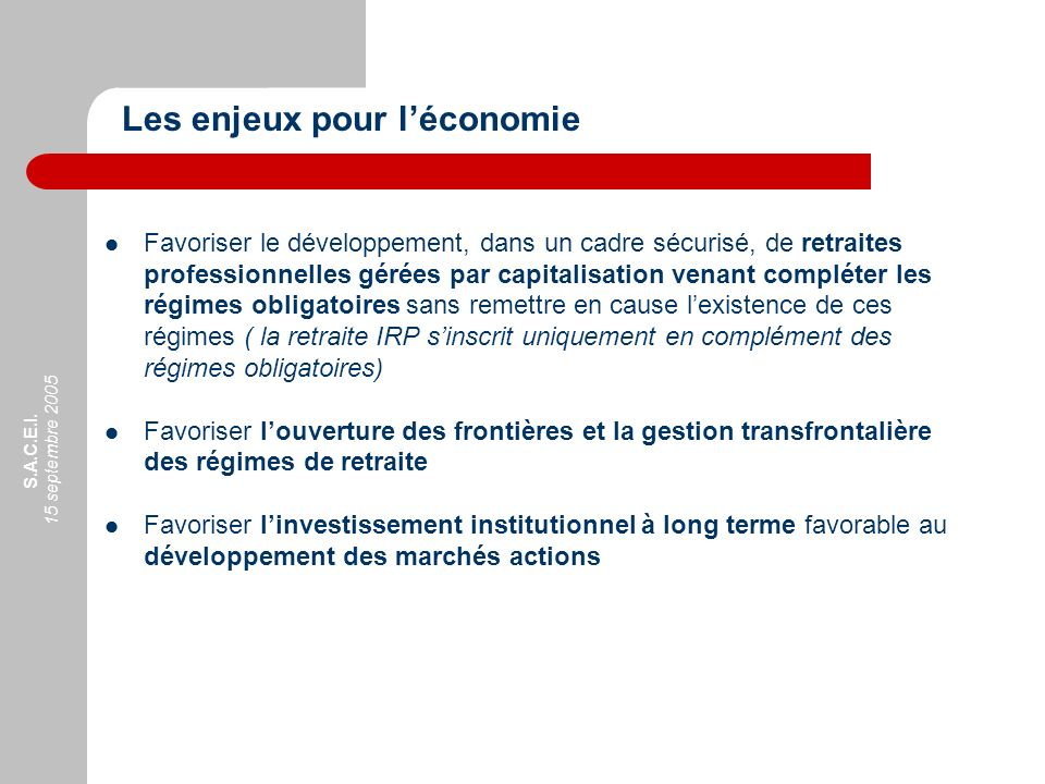 S.A.C.E.I. 15 septembre 2005 Favoriser le développement, dans un cadre sécurisé, de retraites professionnelles gérées par capitalisation venant complé