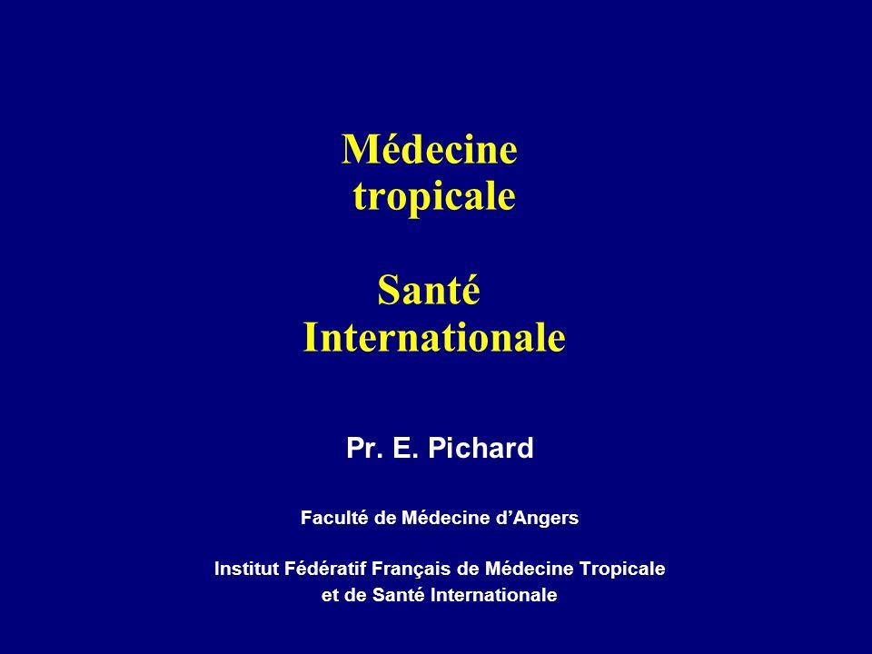 Médecine tropicale Santé Internationale Pr. E. Pichard Faculté de Médecine dAngers Institut Fédératif Français de Médecine Tropicale et de Santé Inter
