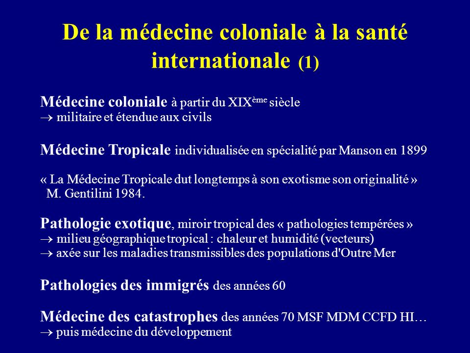 De la médecine coloniale à la santé internationale (1) Médecine coloniale à partir du XIX ème siècle militaire et étendue aux civils Médecine Tropical