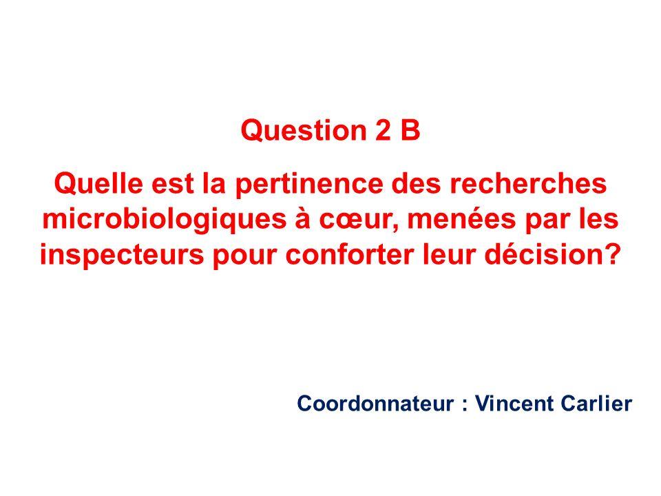 Question 2 B Quelle est la pertinence des recherches microbiologiques à cœur, menées par les inspecteurs pour conforter leur décision? Coordonnateur :