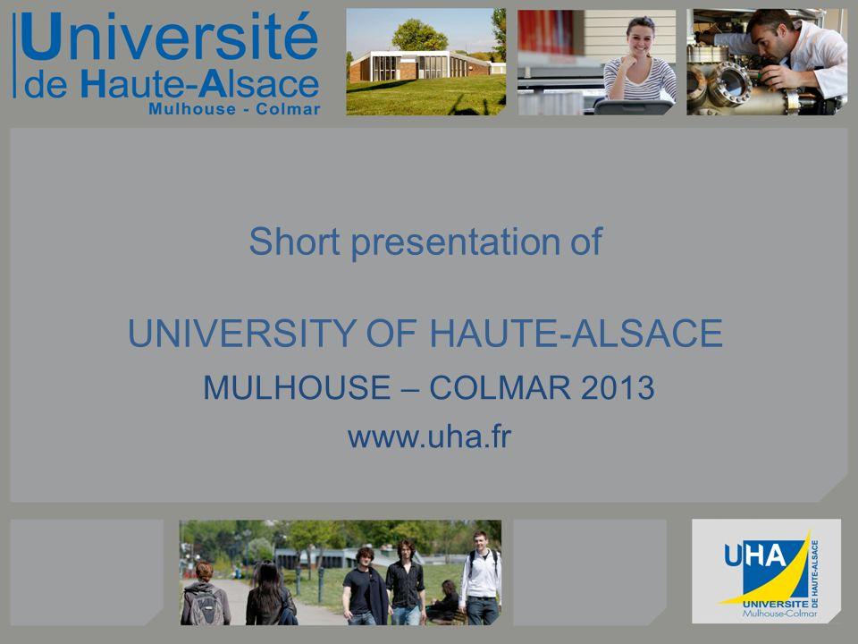 Short presentation of UNIVERSITY OF HAUTE-ALSACE MULHOUSE – COLMAR 2013 www.uha.fr