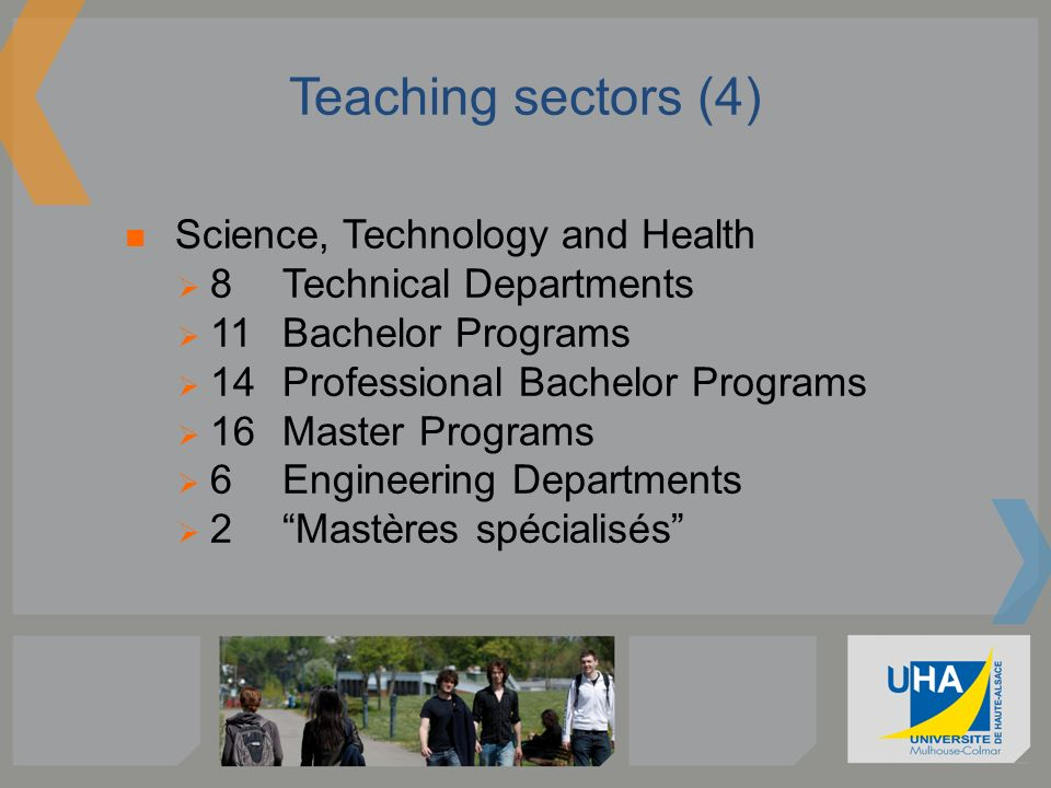 Teaching sectors (4) Science, Technology and Health 8 Technical Departments 11 Bachelor Programs 14 Professional Bachelor Programs 16 Master Programs