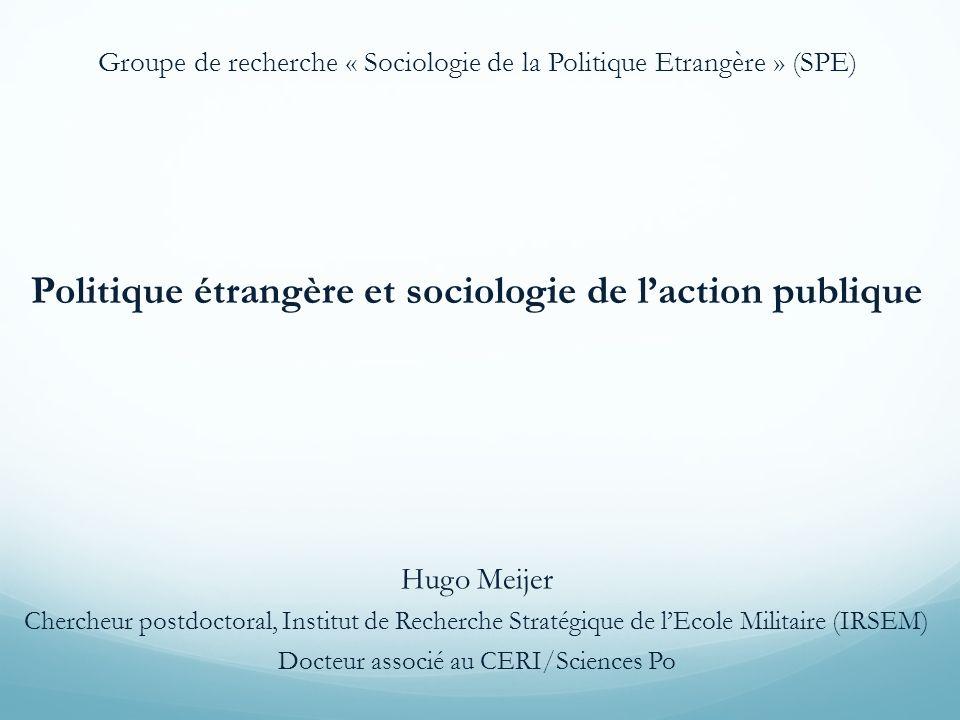 Politique étrangère et sociologie de laction publique Hugo Meijer Chercheur postdoctoral, Institut de Recherche Stratégique de lEcole Militaire (IRSEM