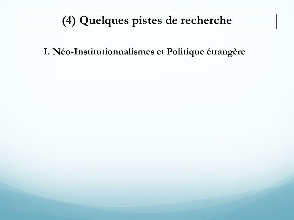 (4) Quelques pistes de recherche I. Néo-Institutionnalismes et Politique étrangère