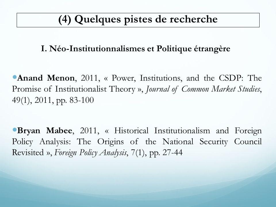 (4) Quelques pistes de recherche I. Néo-Institutionnalismes et Politique étrangère Anand Menon, 2011, « Power, Institutions, and the CSDP: The Promise