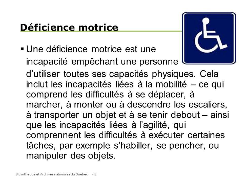 9Bibliothèque et Archives nationales du Québec Déficience motrice Quelques causes : dystrophie musculaire sclérose en plaques accidents : paralysie, amputation, etc.
