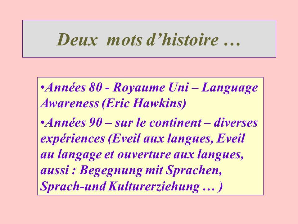 Deux mots dhistoire … Années 80 - Royaume Uni – Language Awareness (Eric Hawkins) Années 90 – sur le continent – diverses expériences (Eveil aux langu