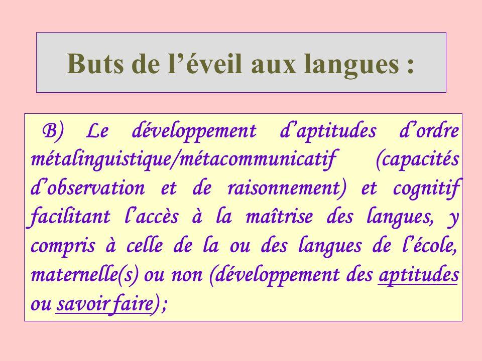 Buts de léveil aux langues : B) Le développement daptitudes dordre métalinguistique/métacommunicatif (capacités dobservation et de raisonnement) et c