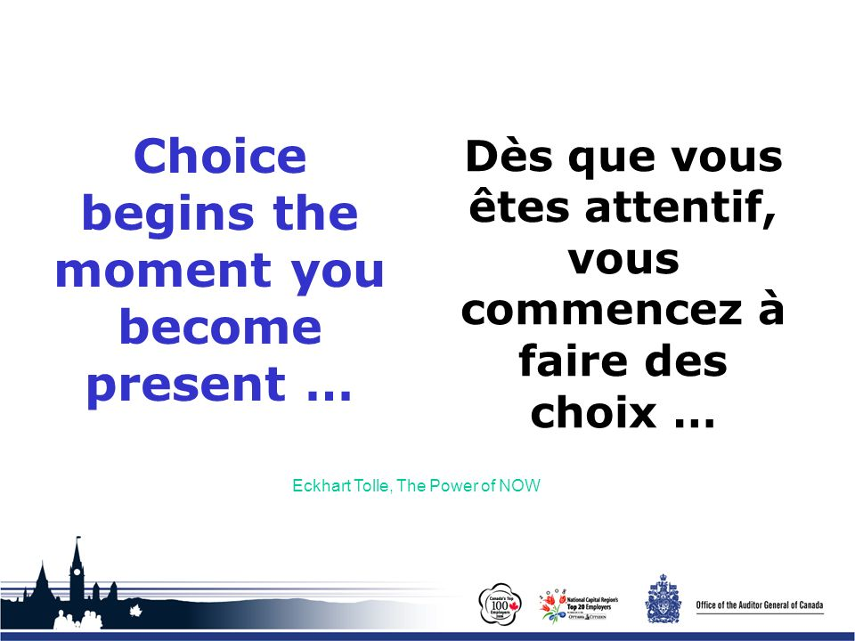 Office of the Auditor General of Canada Choice begins the moment you become present … Eckhart Tolle, The Power of NOW Dès que vous êtes attentif, vous