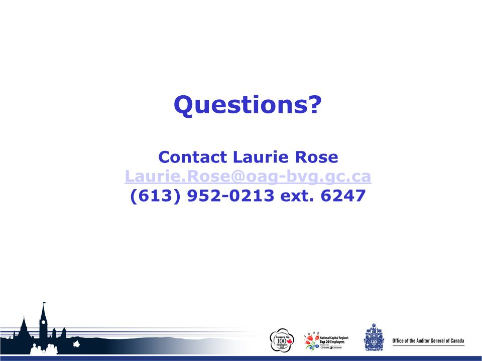 Office of the Auditor General of Canada Questions? Contact Laurie Rose Laurie.Rose@oag-bvg.gc.ca (613) 952-0213 ext. 6247 Laurie.Rose@oag-bvg.gc.ca
