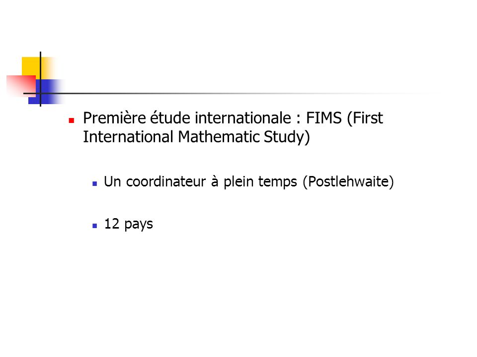Première étude internationale : FIMS (First International Mathematic Study) Un coordinateur à plein temps (Postlehwaite) 12 pays