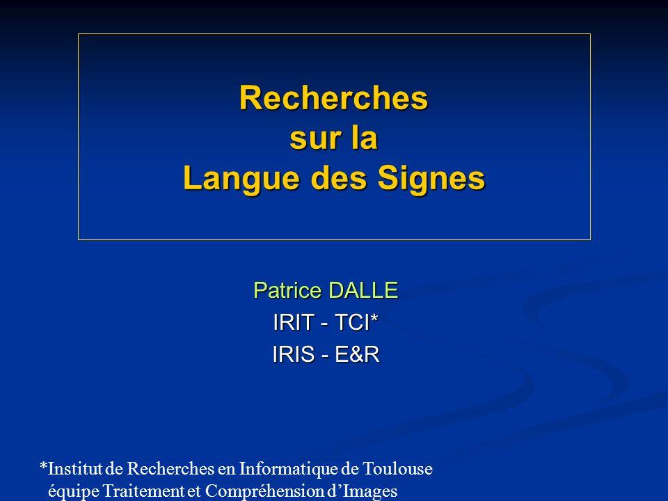 Recherches sur la Langue des Signes Patrice DALLE IRIT - TCI* IRIS - E&R *Institut de Recherches en Informatique de Toulouse équipe Traitement et Compréhension dImages