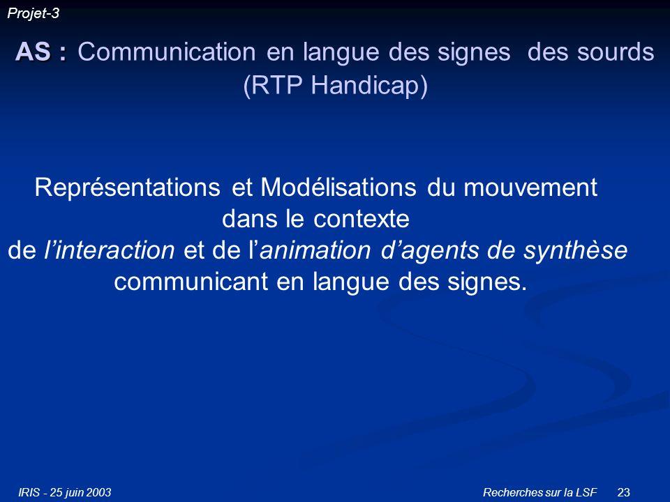 IRIS - 25 juin 2003Recherches sur la LSF23 AS : AS : Communication en langue des signes des sourds (RTP Handicap) Représentations et Modélisations du mouvement dans le contexte de linteraction et de lanimation dagents de synthèse communicant en langue des signes.