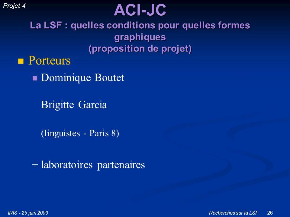IRIS - 25 juin 2003Recherches sur la LSF26 ACI-JC La LSF : quelles conditions pour quelles formes graphiques (proposition de projet) Porteurs Dominique Boutet Brigitte Garcia (linguistes - Paris 8) + laboratoires partenaires Projet-4