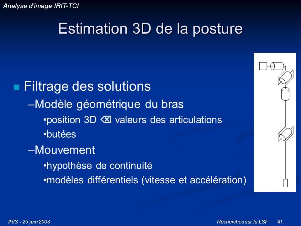 IRIS - 25 juin 2003Recherches sur la LSF41 Estimation 3D de la posture Filtrage des solutions –Modèle géométrique du bras position 3D valeurs des articulations butées –Mouvement hypothèse de continuité modèles différentiels (vitesse et accélération) Analyse dimage IRIT-TCI