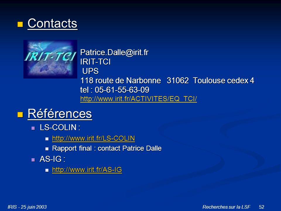 IRIS - 25 juin 2003Recherches sur la LSF52 Contacts Contacts Patrice.Dalle@irit.fr IRIT-TCI UPS 118 route de Narbonne 31062 Toulouse cedex 4 tel : 05-61-55-63-09 Patrice.Dalle@irit.fr IRIT-TCI UPS 118 route de Narbonne 31062 Toulouse cedex 4 tel : 05-61-55-63-09 http://www.irit.fr/ACTIVITES/EQ_TCI/ http://www.irit.fr/ACTIVITES/EQ_TCI/ Références Références LS-COLIN : LS-COLIN : http://www.irit.fr/LS-COLIN http://www.irit.fr/LS-COLIN http://www.irit.fr/LS-COLIN Rapport final : contact Patrice Dalle Rapport final : contact Patrice Dalle AS-IG : AS-IG : http://www.irit.fr/AS-IG http://www.irit.fr/AS-IG http://www.irit.fr/AS-IG