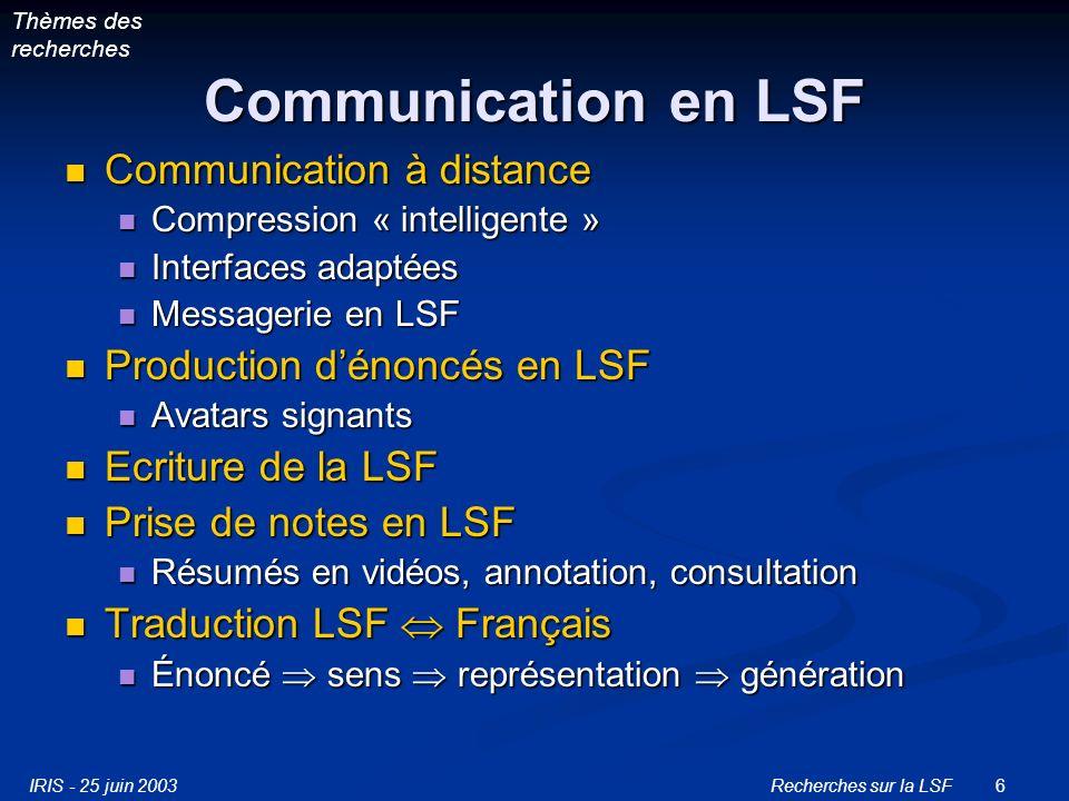 IRIS - 25 juin 2003Recherches sur la LSF6 Communication en LSF Communication à distance Communication à distance Compression « intelligente » Compression « intelligente » Interfaces adaptées Interfaces adaptées Messagerie en LSF Messagerie en LSF Production dénoncés en LSF Production dénoncés en LSF Avatars signants Avatars signants Ecriture de la LSF Ecriture de la LSF Prise de notes en LSF Prise de notes en LSF Résumés en vidéos, annotation, consultation Résumés en vidéos, annotation, consultation Traduction LSF Français Traduction LSF Français Énoncé sens représentation génération Énoncé sens représentation génération Thèmes des recherches