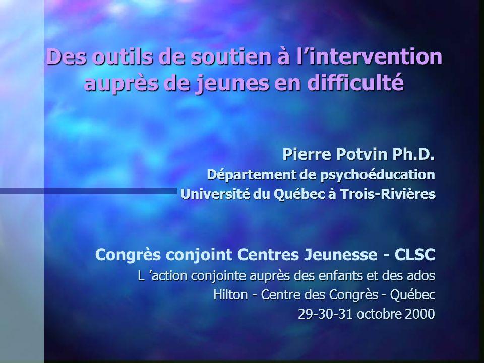 Des outils de soutien à lintervention auprès de jeunes en difficulté Pierre Potvin Ph.D. Département de psychoéducation Université du Québec à Trois-R