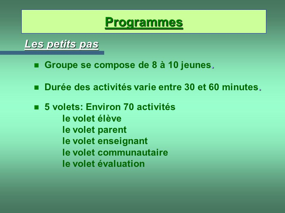 Les petits pas n 5 volets: Environ 70 activités le volet élève le volet parent le volet enseignant le volet communautaire le volet évaluation. n Durée