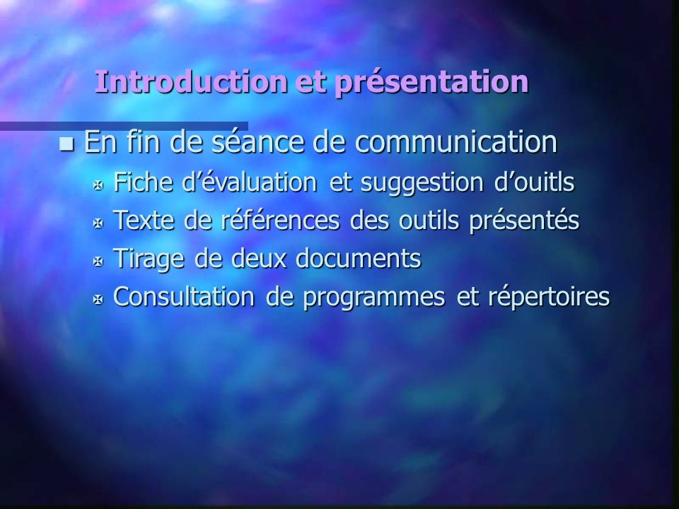 Introduction et présentation n En fin de séance de communication X Fiche dévaluation et suggestion douitls X Texte de références des outils présentés
