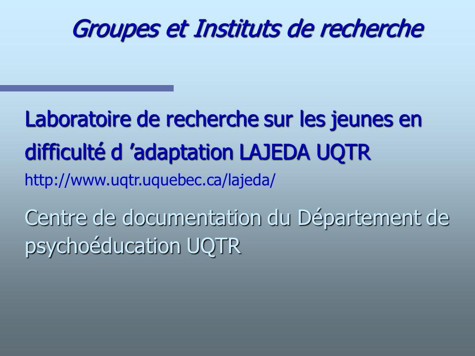 Groupes et Instituts de recherche Laboratoire de recherche sur les jeunes en difficulté d adaptation LAJEDA UQTR http://www.uqtr.uquebec.ca/lajeda/ Ce