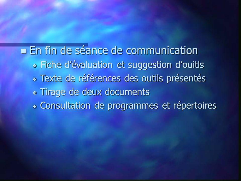 n En fin de séance de communication X Fiche dévaluation et suggestion douitls X Texte de références des outils présentés X Tirage de deux documents X