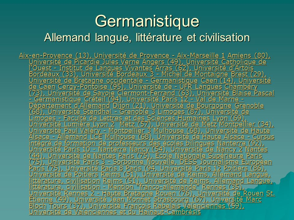 Germanistique Allemand langue, littérature et civilisation Aix-en-Provence (13), Université de Provence - Aix-Marseille 1 Amiens (80), Université de Picardie Jules Verne Angers (49), Université Catholique de l Ouest - Institut de Langues Vivantes Arras (62), Université d Artois Bordeaux (33), Université Bordeaux 3 - Michel de Montaigne Brest (29), Université de Bretagne occidentale - Germanistique Caen (14), Université de Caen Cergy-Pontoise (95), Université de - UFR Langues Chambéry (73), Université de Savoie Clermont-Ferrand (63), Université Blaise Pascal - Germanistique Créteil (94), Université Paris 12 - Val de Marne - Département d Allemand Dijon (21), Université de Bourgogne Grenoble (68), Université Stendhal - Grenoble 3 Limoges (87), Université de Limoges - Faculté de Lettres et des Sciences Humaines Lyon (69), Université Lumière Lyon 2 Metz (57), Université de Metz Montpellier (34), Université Paul Valéry - Montpellier 3 Mulhouse (68), Université de Haute Alsace - Allemand LCE Mulhouse (68), Université de Haute Alsace - Cursus intégré de formation de professeurs des écoles bilingues Nanterre (92), Université Paris 10 - Nanterre Nancy (54), Université de Nancy 2 Nantes (44), Université de Nantes Paris (75), Ecole Nationale Supérieure Paris (75), Université Paris 3 - Sorbonne Nouvelle, DESS Journalisme Européen Paris (75), Université Paris 8 Paris (94, Université Paris 12 Poitiers (86), Université de Poitiers Reims (51), Université de Reims, Allemand Langue, littérature, civilisation Reims (51), Université de Reims, Allemand Langue, littérature, civilisation - Mention franco-allemande Rennes (35), Université Rennes 2 - Haute Bretagne Rouen (76), Université de Rouen St.