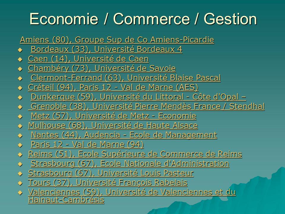 Economie / Commerce / Gestion Amiens (80), Groupe Sup de Co Amiens-Picardie Amiens (80), Groupe Sup de Co Amiens-PicardieAmiens (80), Groupe Sup de Co Amiens-PicardieAmiens (80), Groupe Sup de Co Amiens-Picardie Bordeaux (33), Université Bordeaux 4 Bordeaux (33), Université Bordeaux 4Bordeaux (33), Université Bordeaux 4Bordeaux (33), Université Bordeaux 4 Caen (14), Université de Caen Caen (14), Université de Caen Caen (14), Université de Caen (14), Université de Caen Chambéry (73), Université de Savoie Chambéry (73), Université de Savoie Chambéry (73), Université de Savoie Chambéry (73), Université de Savoie Clermont-Ferrand (63), Université Blaise Pascal Clermont-Ferrand (63), Université Blaise PascalClermont-Ferrand (63), Université Blaise PascalClermont-Ferrand (63), Université Blaise Pascal Créteil (94), Paris 12 - Val de Marne (AES) Créteil (94), Paris 12 - Val de Marne (AES) Créteil (94), Paris 12 - Val de Marne (AES) Créteil (94), Paris 12 - Val de Marne (AES) Dunkerque (59), Université du Littoral - Côte d Opal – Dunkerque (59), Université du Littoral - Côte d Opal –Dunkerque (59), Université du Littoral - Côte d Opal –Dunkerque (59), Université du Littoral - Côte d Opal – Grenoble (38), Université Pierre Mendès France / Stendhal Grenoble (38), Université Pierre Mendès France / Stendhal Grenoble (38), Université Pierre Mendès France / Stendhal Grenoble (38), Université Pierre Mendès France / Stendhal Metz (57), Université de Metz - Economie Metz (57), Université de Metz - EconomieMetz (57), Université de Metz - EconomieMetz (57), Université de Metz - Economie Mulhouse (68), Université de Haute Alsace Mulhouse (68), Université de Haute Alsace Mulhouse (68), Université de Haute Alsace Mulhouse (68), Université de Haute Alsace Nantes (44), Audencia - Ecole de Management Nantes (44), Audencia - Ecole de ManagementNantes (44), Audencia - Ecole de ManagementNantes (44), Audencia - Ecole de Management Paris 12 - Val de Marne (94) Paris 12 - Val de Marne (94)Paris 